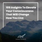105 Insights To Instantly Elevate Your Consciousness That Will Change How You Live
