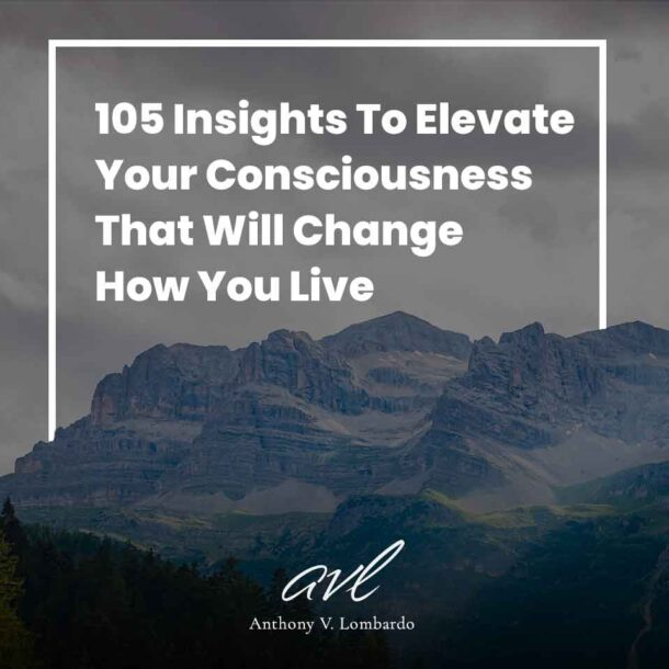 105 Insights To Elevate Your Consciousness That Will Change How You Live