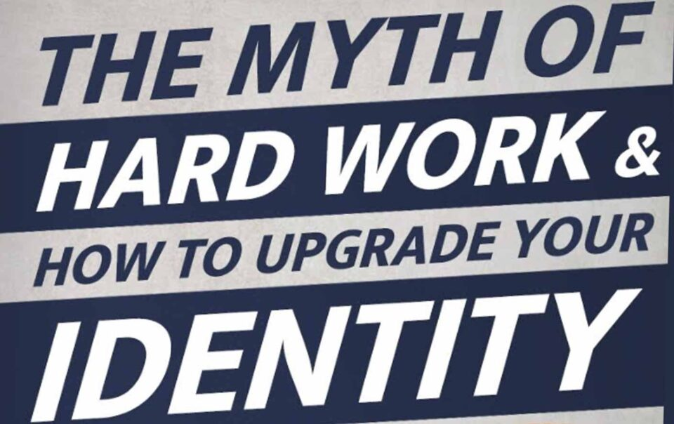 The myth of hard work and how to upgrade your identity