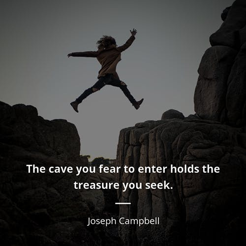 the cave you fear holds the treasure you seek