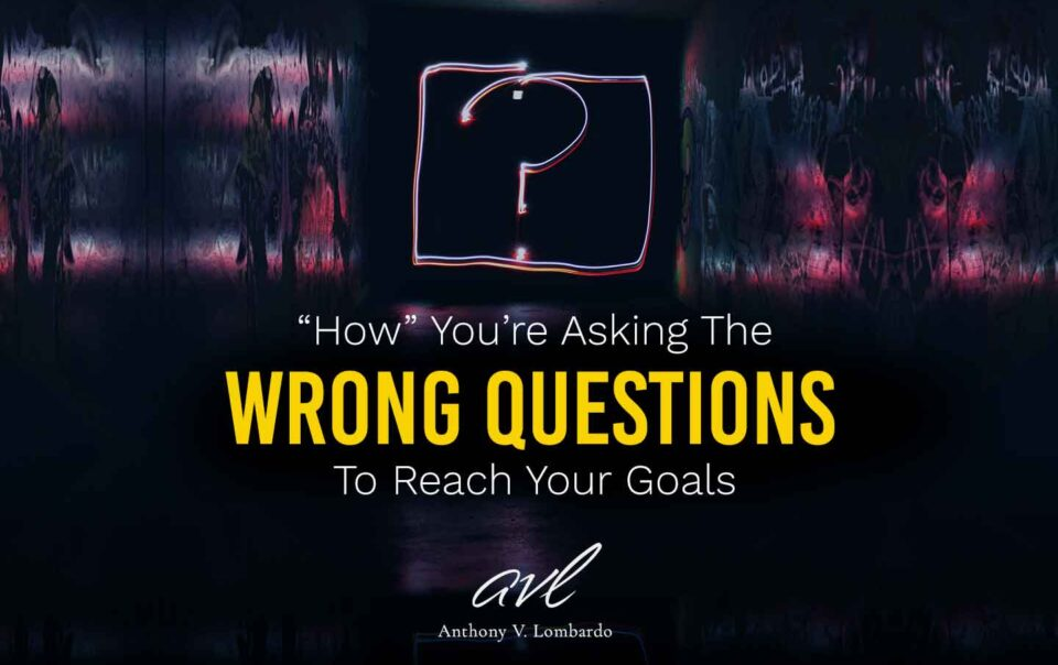 How You're Asking The Wrong Questions About Achieving Your Goals