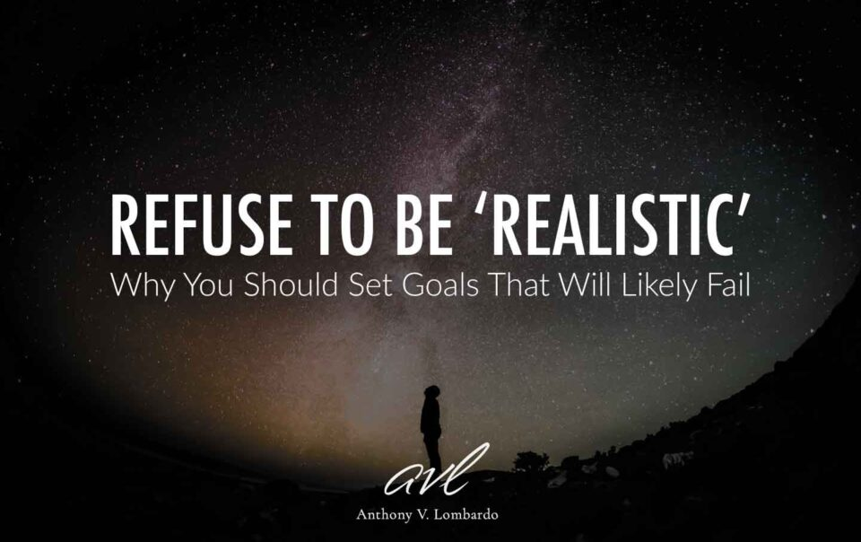Refuse To Be Realistic. Why You Should Set Goals That Will Likely Fail