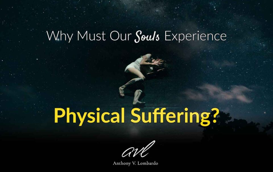 Why Must Our Souls Experience Physical Suffering?