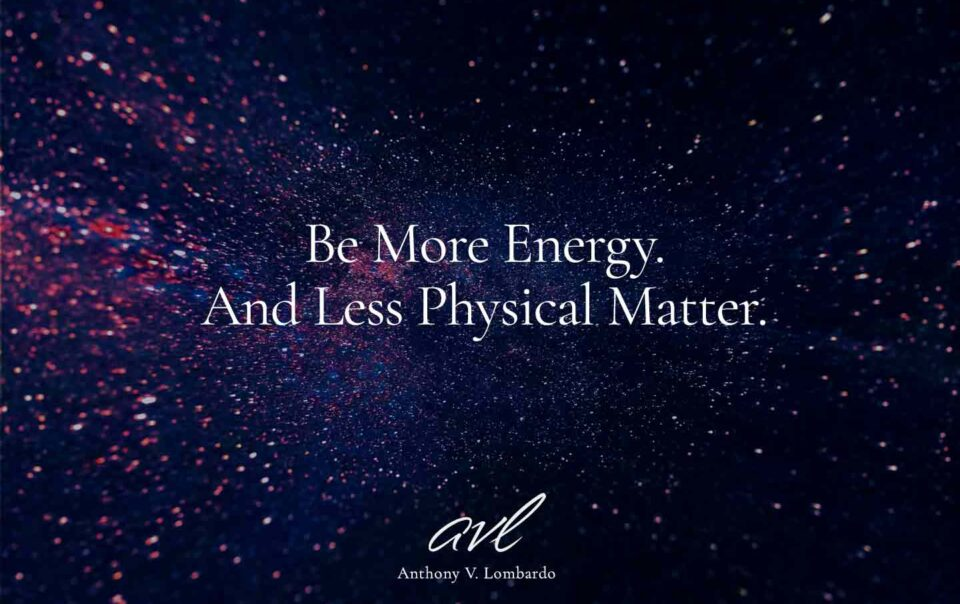 Be More Energy. And Less Physical Matter.
